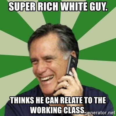 Calling Mitt Romney - Super rich white guy. Thinks he can relate to the working class.