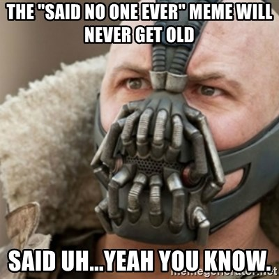 "Bane - The ""Said no one ever"" Meme will never get old said uh...yeah you know."