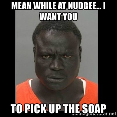 scary black man - Mean while at Nudgee... I want you To pick up the soap