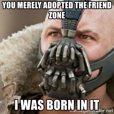 Bane - You merely adopted the friend zone i was born in it
