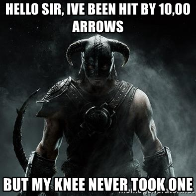 Scumbag Dovahkiin - hello sir, ive been hit by 10,00 arrows but my knee never took one