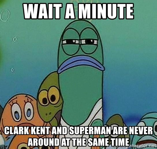 Serious Fish Spongebob - WAIT A MINUTE  clark kent and superman are never around at the same time