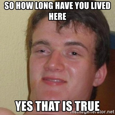 really high guy - So how long have you lived here  yes that is true