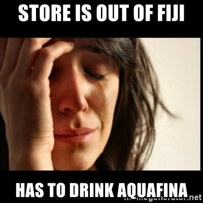 First World Problems - store is out of fiji has to drink aquafina