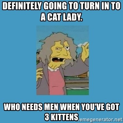 crazy cat lady simpsons - Definitely going to turn in to a cat lady.  Who needs men when you've got 3 kittens