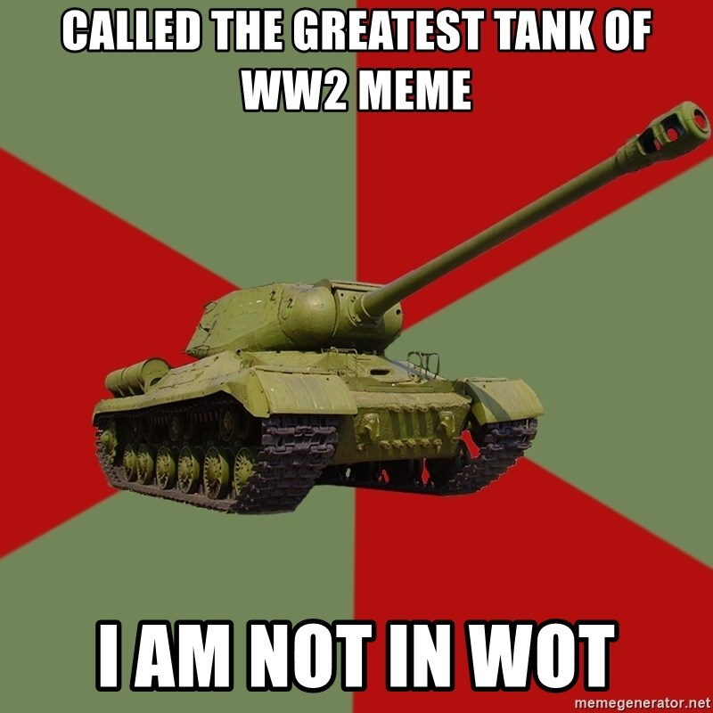 Called The Greatest Tank Of Ww2 Meme I Am Not In Wot Is