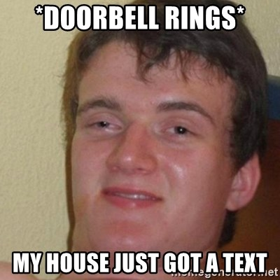 really high guy - *doorbell rings* my house just got a text
