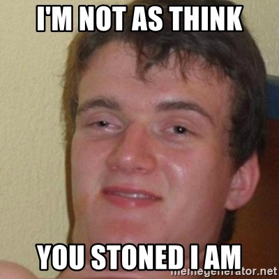 really high guy - i'm not as think you stoned i am