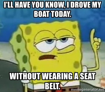 Tough Spongebob - I'LL hAVE YOU KNOW, i DROVE MY BOAT TODAY. WITHOUT WEARING A SEAT BELT.