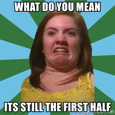 Disgusted Ginger - what do you mean its still the first half