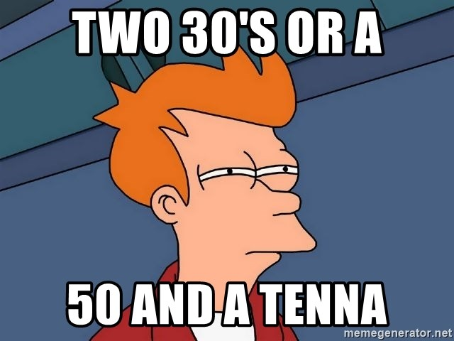 Futurama Fry - two 30's or a 50 and a tenna