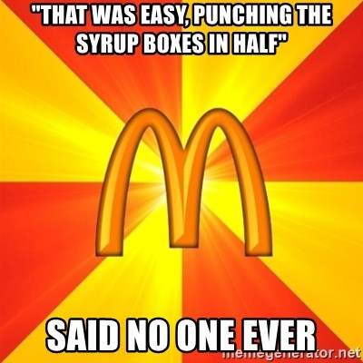 "Maccas Meme - ""That was easy, punching the syrup boxes in half"" SAID NO ONE EVER"