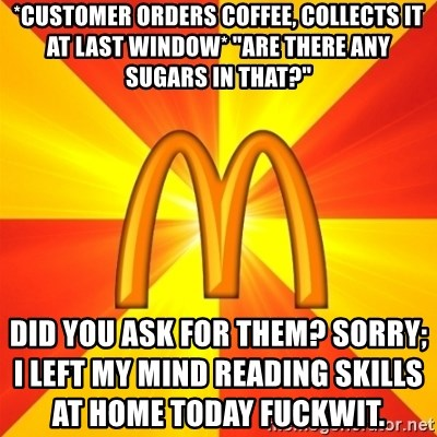 """Maccas Meme - *customer orders coffee, collects it at last window* """"are there any sugars in that?"""" did you ask for them? sorry; i left my mind reading skills at home today fuckwit."""