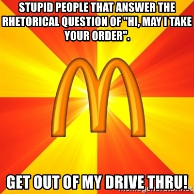 "Maccas Meme - stupid people that answer the rhetorical question of ""hi, may i take your order"". get out of my drive thru!"