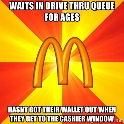Maccas Meme - Waits in drive thru queue for ages Hasnt got their wallet out when they get to the cashier window