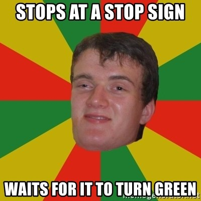 stoner dude - STOPS AT A STOP SIGN wAITS FOR IT TO TURN GREEN