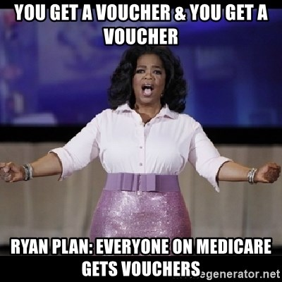 free giveaway oprah - YOU GET A VOUCHER & yOU gET a vOUCHER RYAN PLAN: EVERYONE ON mEDICARE GETS VOUCHERS