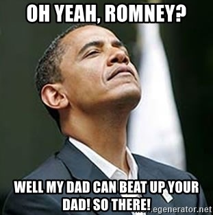 Pretentious Obama - Oh yeah, romney? Well my dad can beat up your dad! So there!