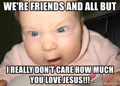 Angry baby - WE'RE FRIENDS AND ALL BUT i REALLY DON'T CARE HOW MUCH YOU LOVE JESUS!!!