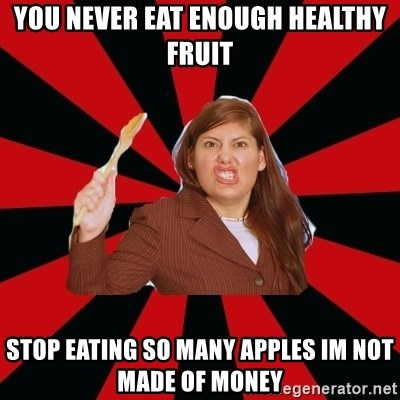 Angry Mom - you never eat enough healthy fruit stop eating so many apples im not made of money