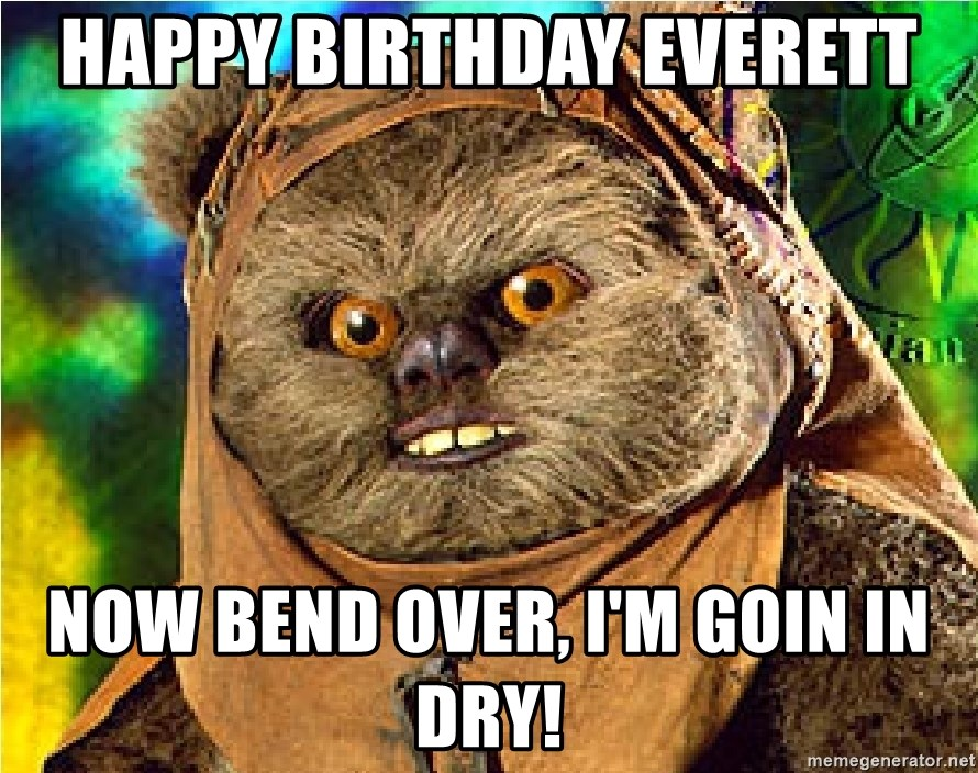 Rape Ewok - Happy birthday everett now bend over, i'm goin in dry!
