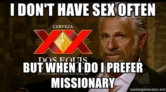 Dos Equis Man - i don't have sex often but when i do i prefer missionary