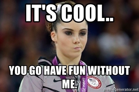 it s cool you go have fun without me mckayla meme meme generator