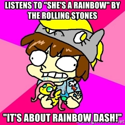 """rabid idiot brony - listens to """"she's a rainbow"""" by the rolling stones """"it's about rainbow dash!"""""""