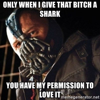 Only then you have my permission to die - Only when i give that bitch a shark you have my permission to love it