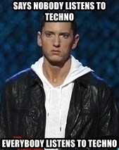 Eminem - says nobody listens to techno everybody listens to techno