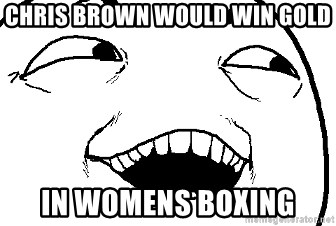 I see what you did there - chris brown would win gold in womens boxing