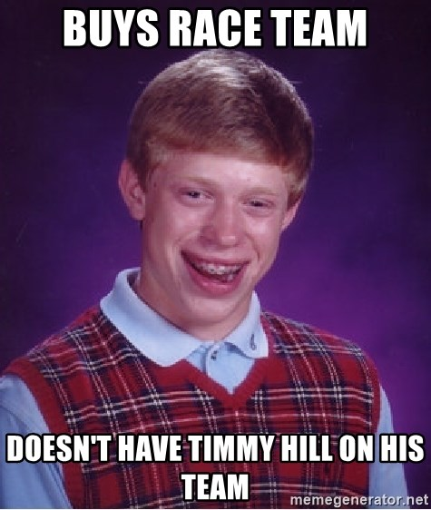 Bad Luck Brian - buys race team doesn't have timmy hill on his team