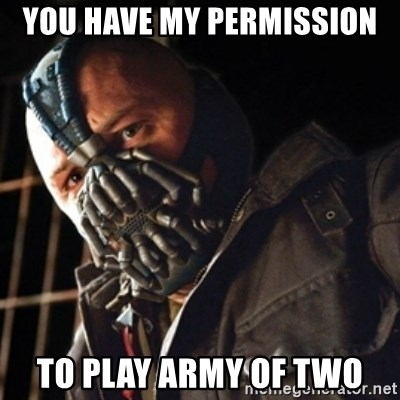 Only then you have my permission to die - You have my permission To play army of two