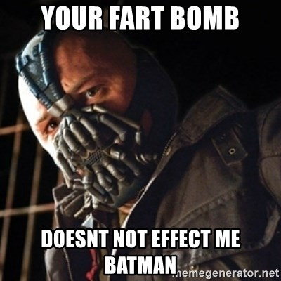 Only then you have my permission to die - your fart bomb doesnt not effect me batman