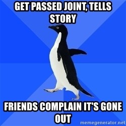 Socially Awkward Penguin - GET PASsed joint, tells story friends complain it's gone out