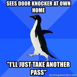 "Socially Awkward Penguin - Sees door knocker at own home ""I'll just take another pass"""
