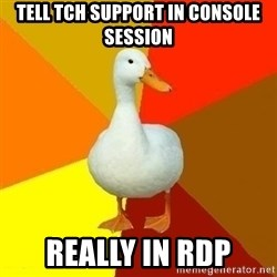 Technologically Impaired Duck - TELL TCH SUPPORT IN CONSOLE SESSION REALLY IN RDP