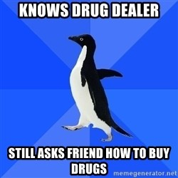 Socially Awkward Penguin - knows drug dealer still asks friend how to buy drugs