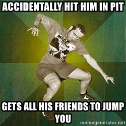 Progressive Mosh Guy - accidentally hit him in pit gets all his friends to jump you