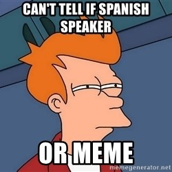 Futurama Fry - CAN'T TELL IF SPANISH SPEAKER OR MEME