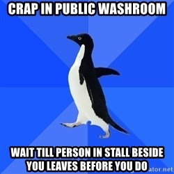 Socially Awkward Penguin - crap in public washroom wait till person in stall beside you leaves before you do