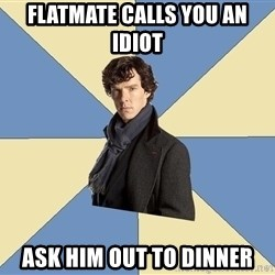 Sherlock H  - Flatmate calls you an idiot ask him out to dinner