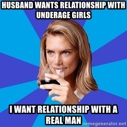 Middle Class Milf - Husband wants relationship with underage girls I want relationship with a real man