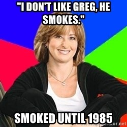 "Sheltering Suburban Mom - ""i don't like greg, he smokes."" smoked until 1985"