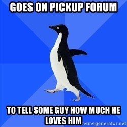 Socially Awkward Penguin - Goes on pickup forum To tell some guy how much he loves him
