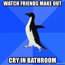 Socially Awkward Penguin - Watch friends make out cry in bathroom