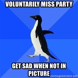 Socially Awkward Penguin - voluntarily miss party get sad when not in picture