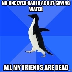 Socially Awkward Penguin - no one EVER cared about saving water all my friends are dead