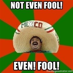 Successful Mexican - Not Even Fool! Even! Fool!