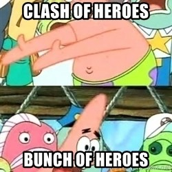 Push it Somewhere Else Patrick - clash of heroes bunch of heroes